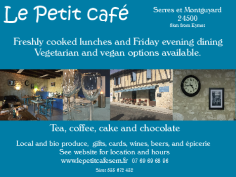 Le Petit Cafe,Serres et Montguyard,24500,Dordogne,Eymet,cooked lunch,evening dining,dinner,vegetarian,vegan,tea,coffee,cake,chocolate,local products,bio products,gifts,cards,wines,beers,epicerie,English spoken